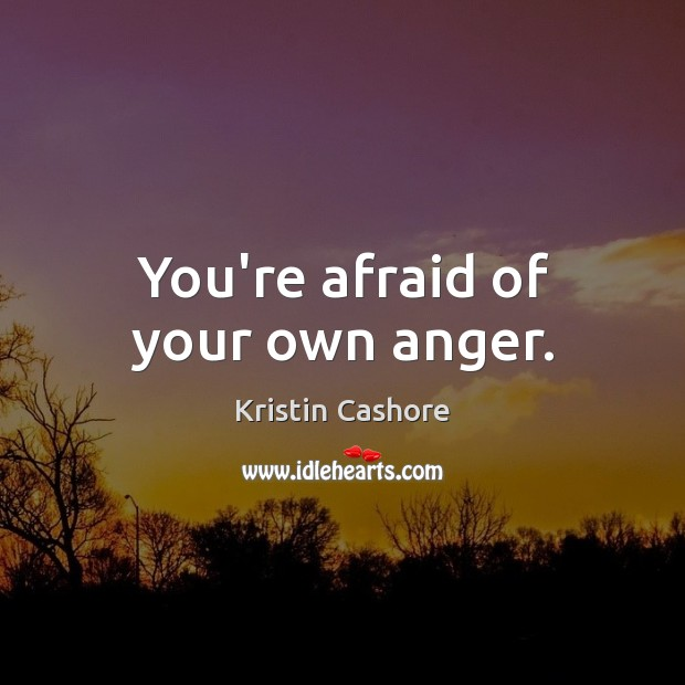 You're afraid of your own anger. Image