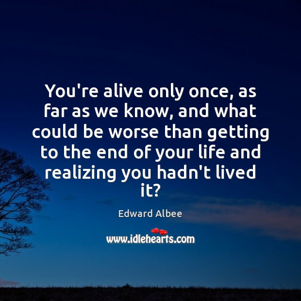 You're alive only once, as far as we know, and what could Edward Albee Picture Quote