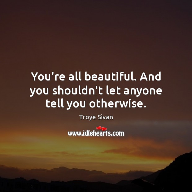 You're all beautiful. And you shouldn't let anyone tell you otherwise. Image