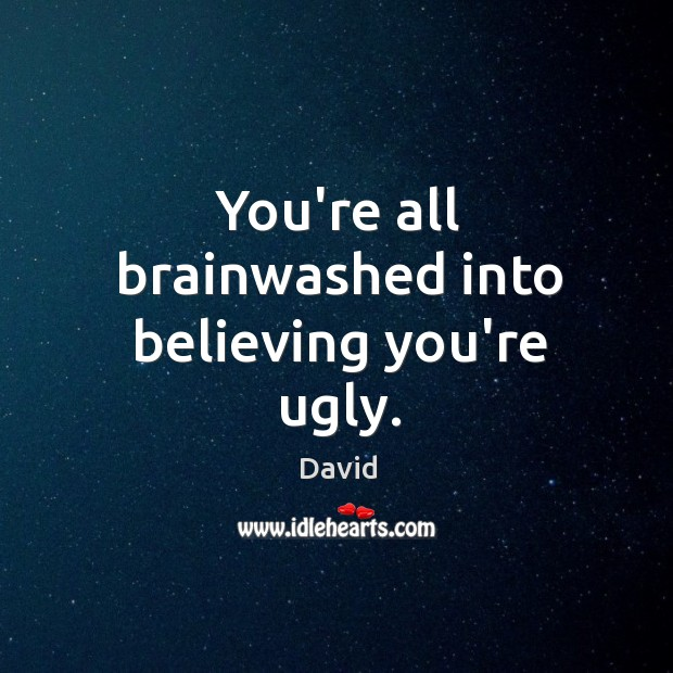 You're all brainwashed into believing you're ugly. Image