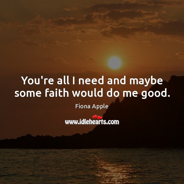 You're all I need and maybe some faith would do me good. Fiona Apple Picture Quote