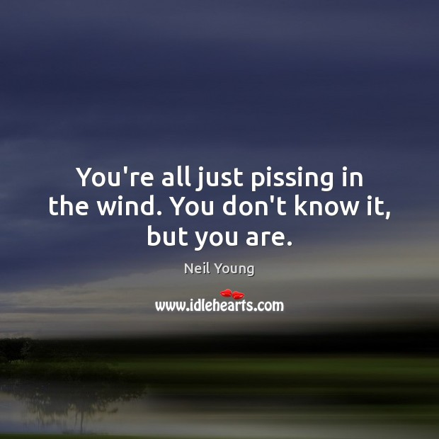 You're all just pissing in the wind. You don't know it, but you are. Image