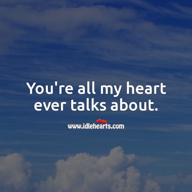 You're all my heart ever talks about. True Love Quotes Image