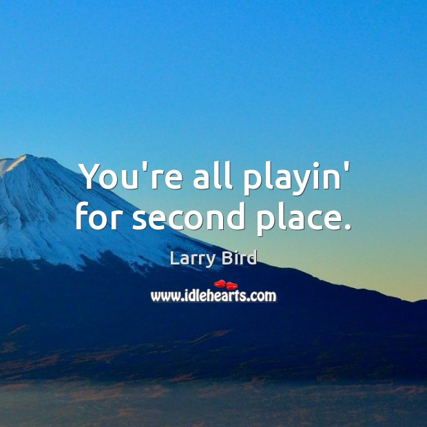 You're all playin' for second place. Larry Bird Picture Quote
