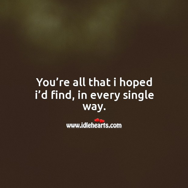 You're all that I hoped I'd find, in every single way. Image
