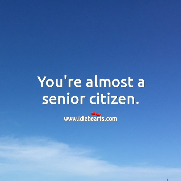 You're almost a senior citizen. Funny Messages Image