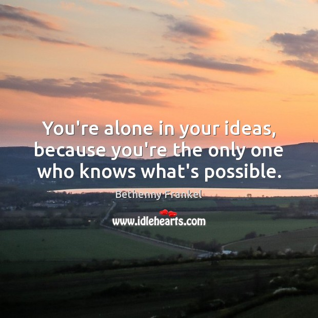 Image, You're alone in your ideas, because you're the only one who knows what's possible.