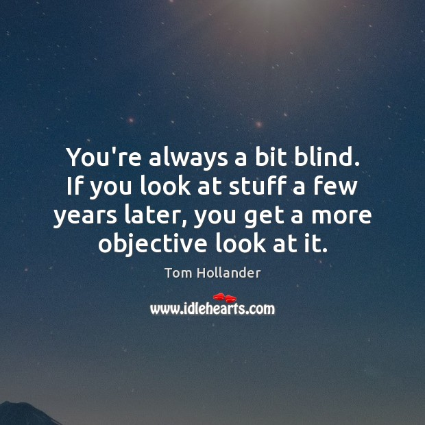 You're always a bit blind. If you look at stuff a few Tom Hollander Picture Quote