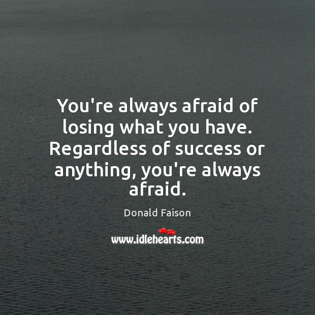 Image, You're always afraid of losing what you have. Regardless of success or