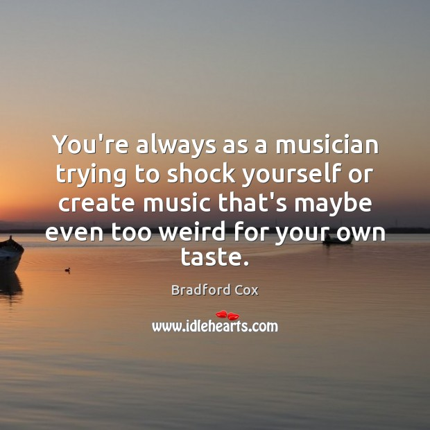 You're always as a musician trying to shock yourself or create music Image