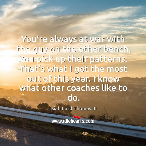 You're always at war with the guy on the other bench. You pick up their patterns. Image