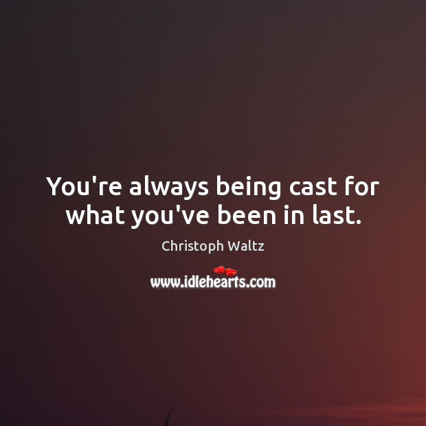 You're always being cast for what you've been in last. Image