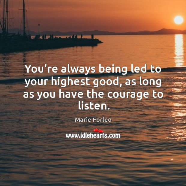 You're always being led to your highest good, as long as you have the courage to listen. Image