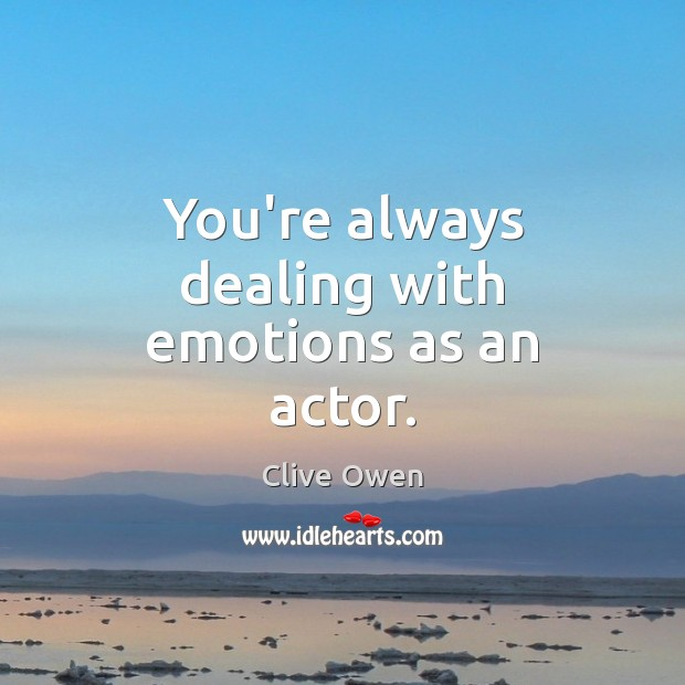 You're always dealing with emotions as an actor. Clive Owen Picture Quote