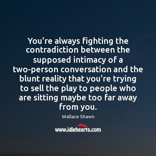You're always fighting the contradiction between the supposed intimacy of a two-person Wallace Shawn Picture Quote