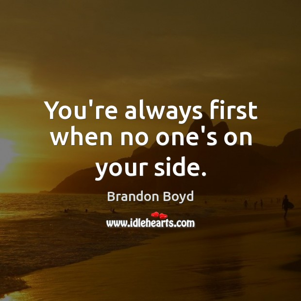You're always first when no one's on your side. Brandon Boyd Picture Quote