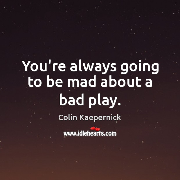 You're always going to be mad about a bad play. Image