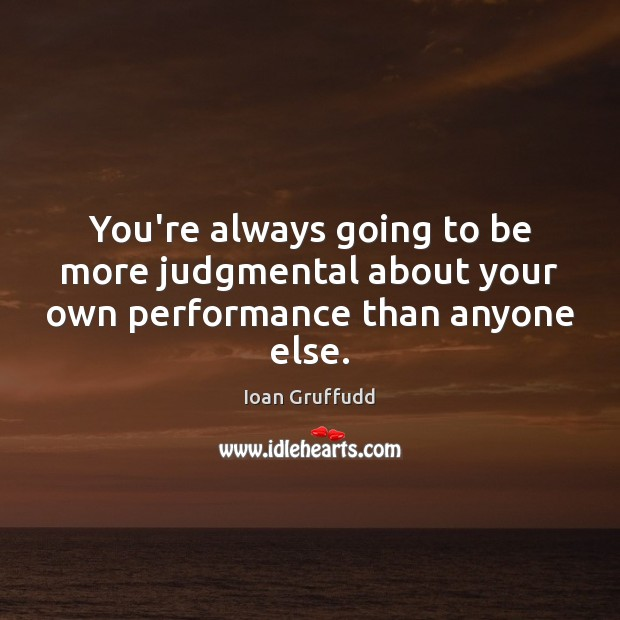 Image, You're always going to be more judgmental about your own performance than anyone else.