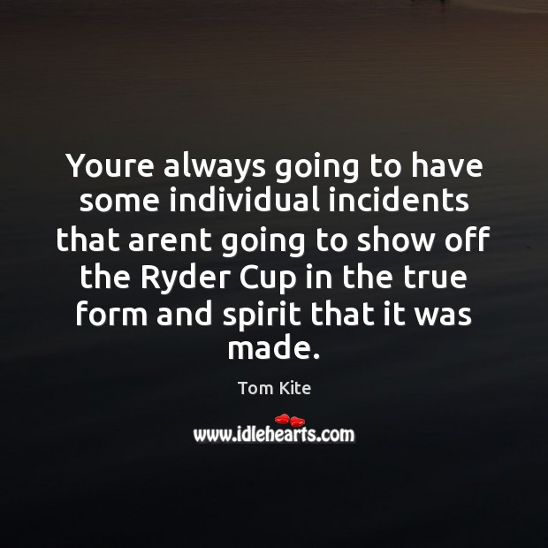 Youre always going to have some individual incidents that arent going to Tom Kite Picture Quote