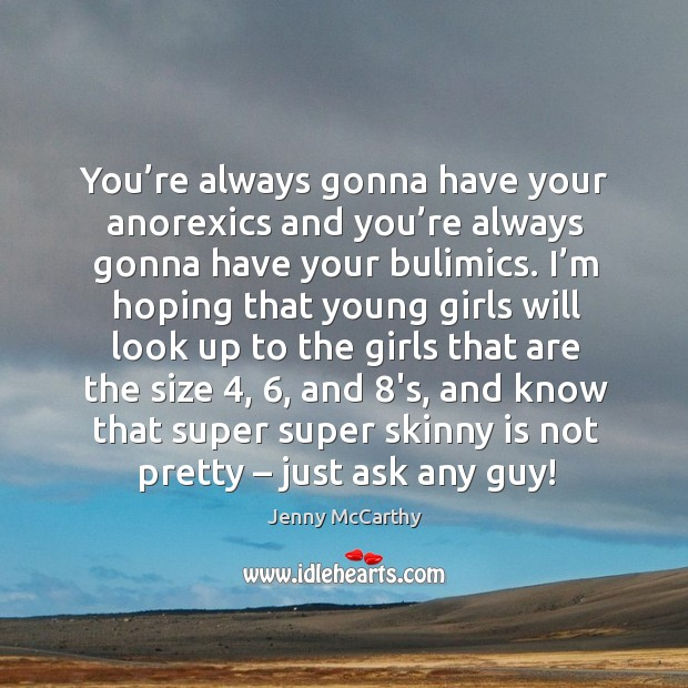 You're always gonna have your anorexics and you're always gonna have your bulimics. Image