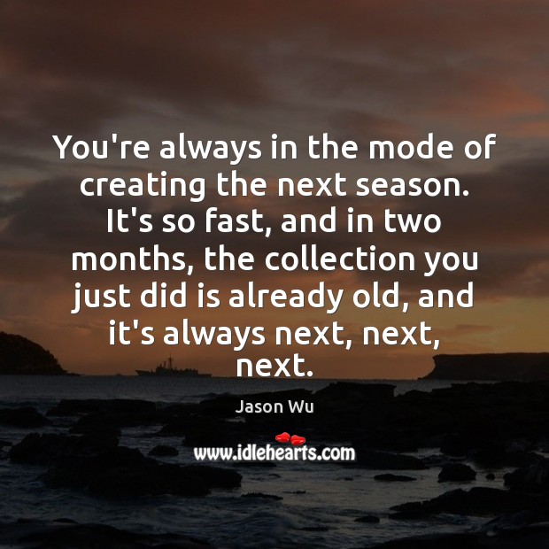 You're always in the mode of creating the next season. It's so Jason Wu Picture Quote