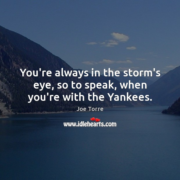 Image, You're always in the storm's eye, so to speak, when you're with the Yankees.