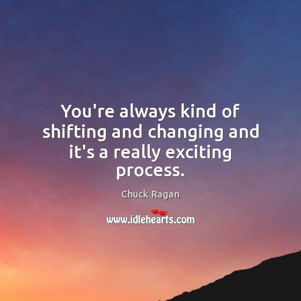 You're always kind of shifting and changing and it's a really exciting process. Image