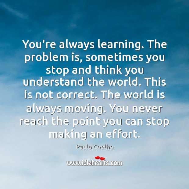 Image, You're always learning. The problem is, sometimes you stop and think you