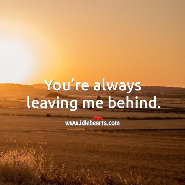 Image, You're always leaving me behind.