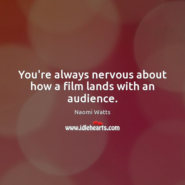 You're always nervous about how a film lands with an audience. Image