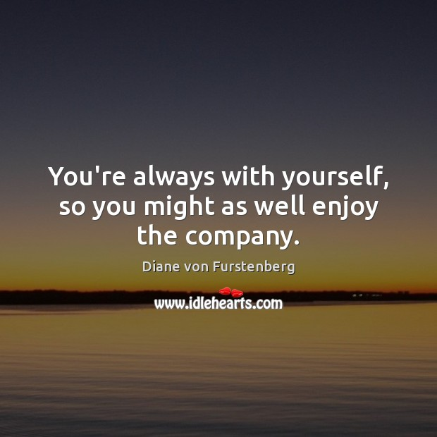 Image, You're always with yourself, so you might as well enjoy the company.