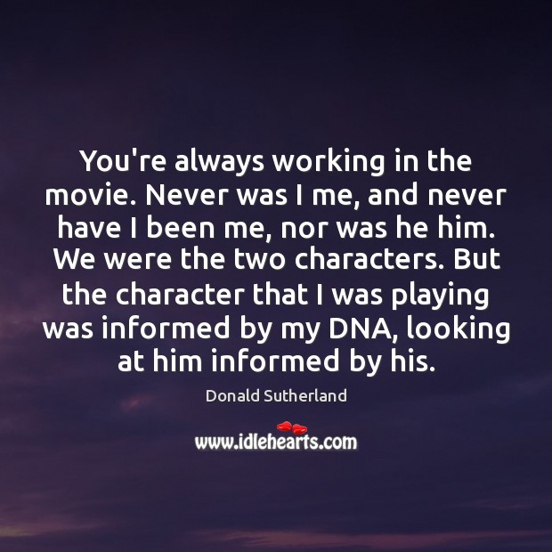 Image, You're always working in the movie. Never was I me, and never
