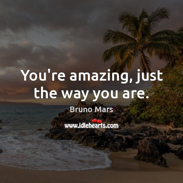 You're amazing, just the way you are. Bruno Mars Picture Quote