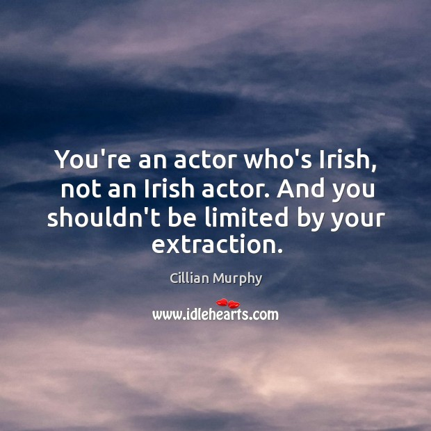 You're an actor who's Irish, not an Irish actor. And you shouldn't Cillian Murphy Picture Quote