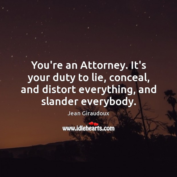 You're an Attorney. It's your duty to lie, conceal, and distort everything, Jean Giraudoux Picture Quote
