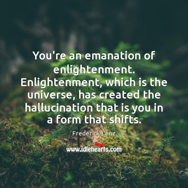 You're an emanation of enlightenment. Enlightenment, which is the universe, has created Image