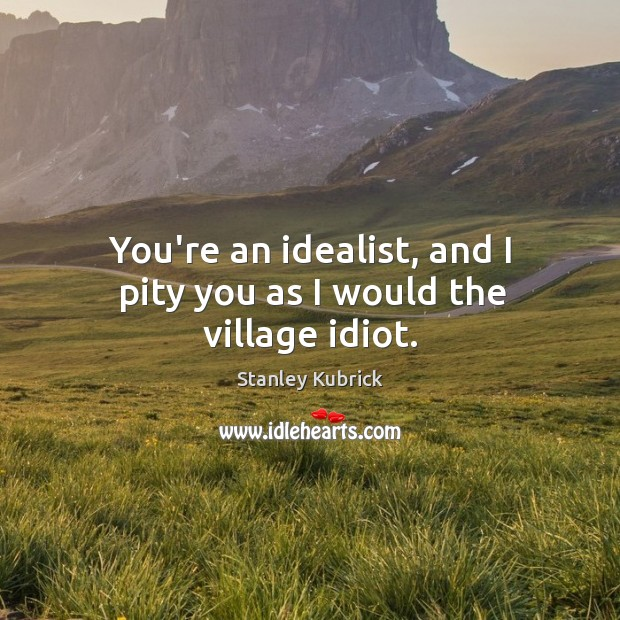 You're an idealist, and I pity you as I would the village idiot. Image