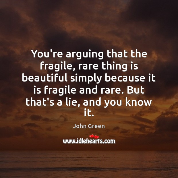 Image, You're arguing that the fragile, rare thing is beautiful simply because it