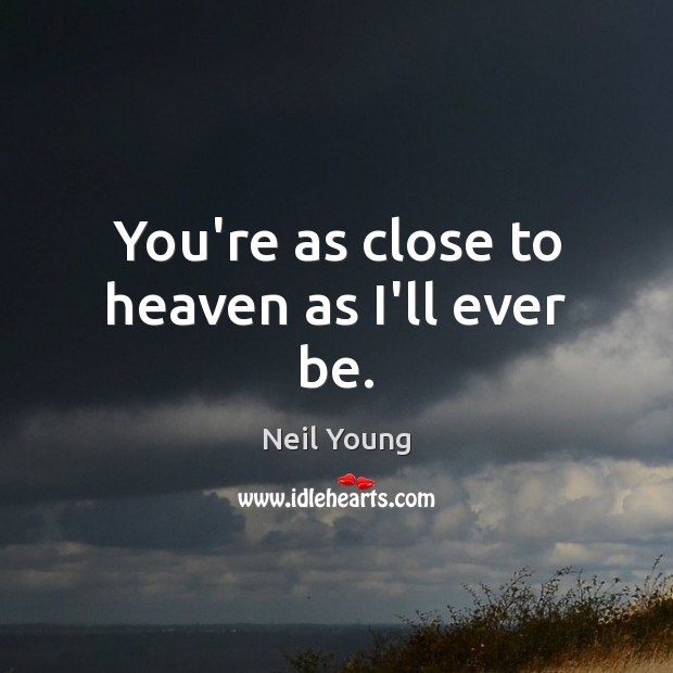 You're as close to heaven as I'll ever be. Neil Young Picture Quote