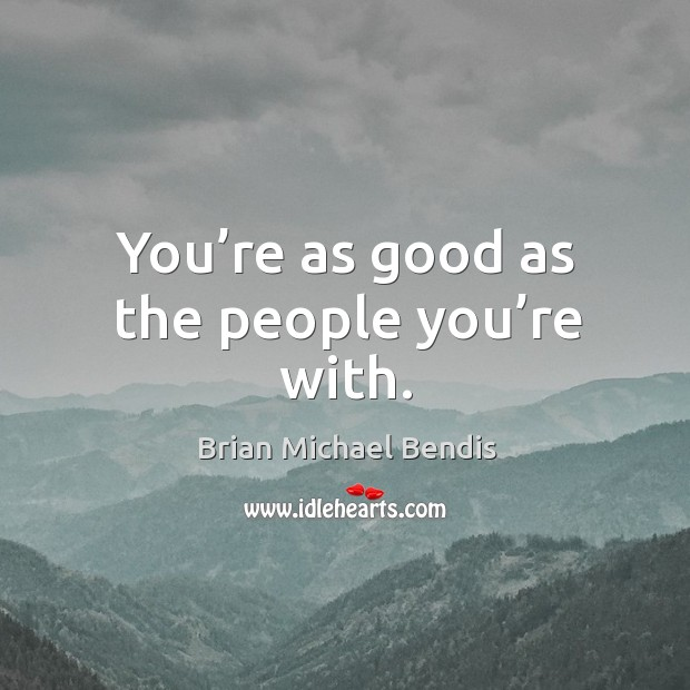 You're as good as the people you're with. Image