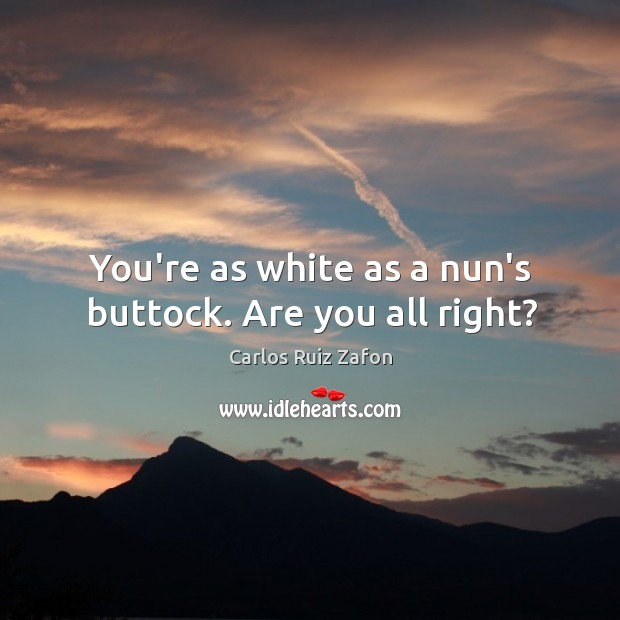 Image, You're as white as a nun's buttock. Are you all right?