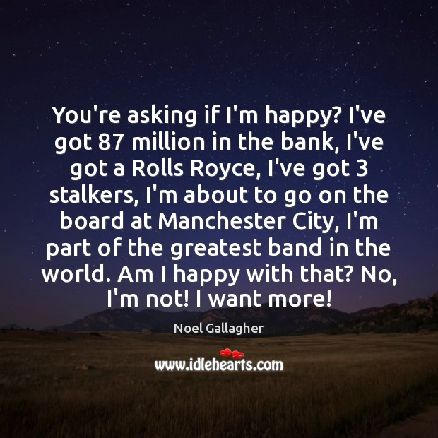 You're asking if I'm happy? I've got 87 million in the bank, I've Noel Gallagher Picture Quote