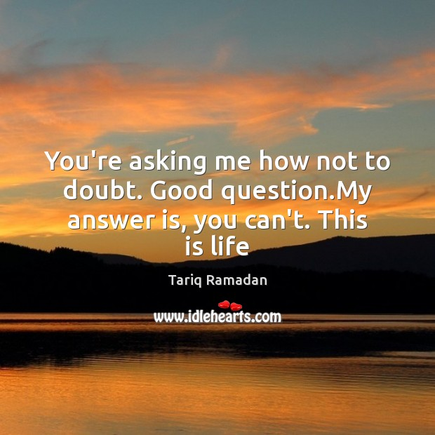 You're asking me how not to doubt. Good question.My answer is, you can't. This is life Image