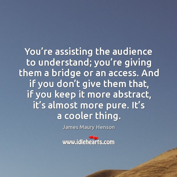 You're assisting the audience to understand; you're giving them a bridge or an access. Image