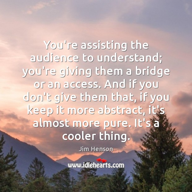 You're assisting the audience to understand; you're giving them a bridge or Jim Henson Picture Quote