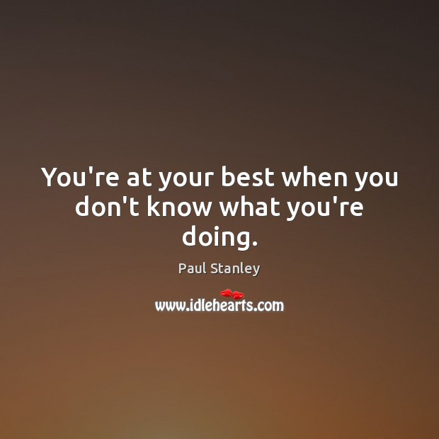 You're at your best when you don't know what you're doing. Paul Stanley Picture Quote