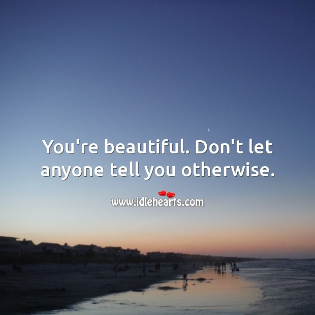 You're beautiful. Don't let anyone tell you otherwise. You're Beautiful Quotes Image