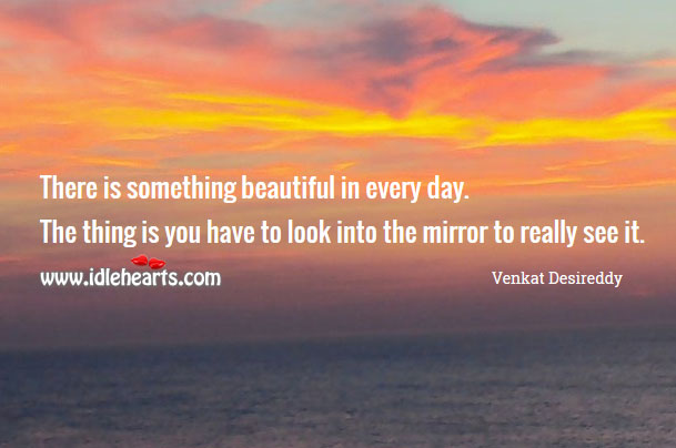 There is something beautiful in every day. Venkat Desireddy Picture Quote