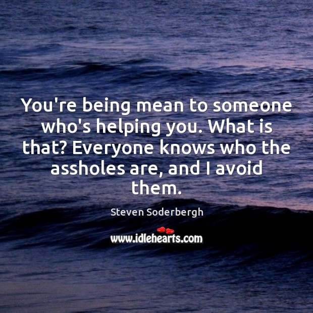 You're being mean to someone who's helping you. What is that? Everyone Steven Soderbergh Picture Quote