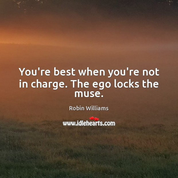 Image, You're best when you're not in charge. The ego locks the muse.